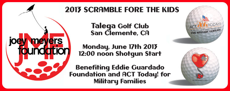 Joey Meyers Foundation 2013 Scramble Fore the Kids: June 17th 2013 - Benefiting ACT Today! for Military Families and Eddie Guardado Foundation